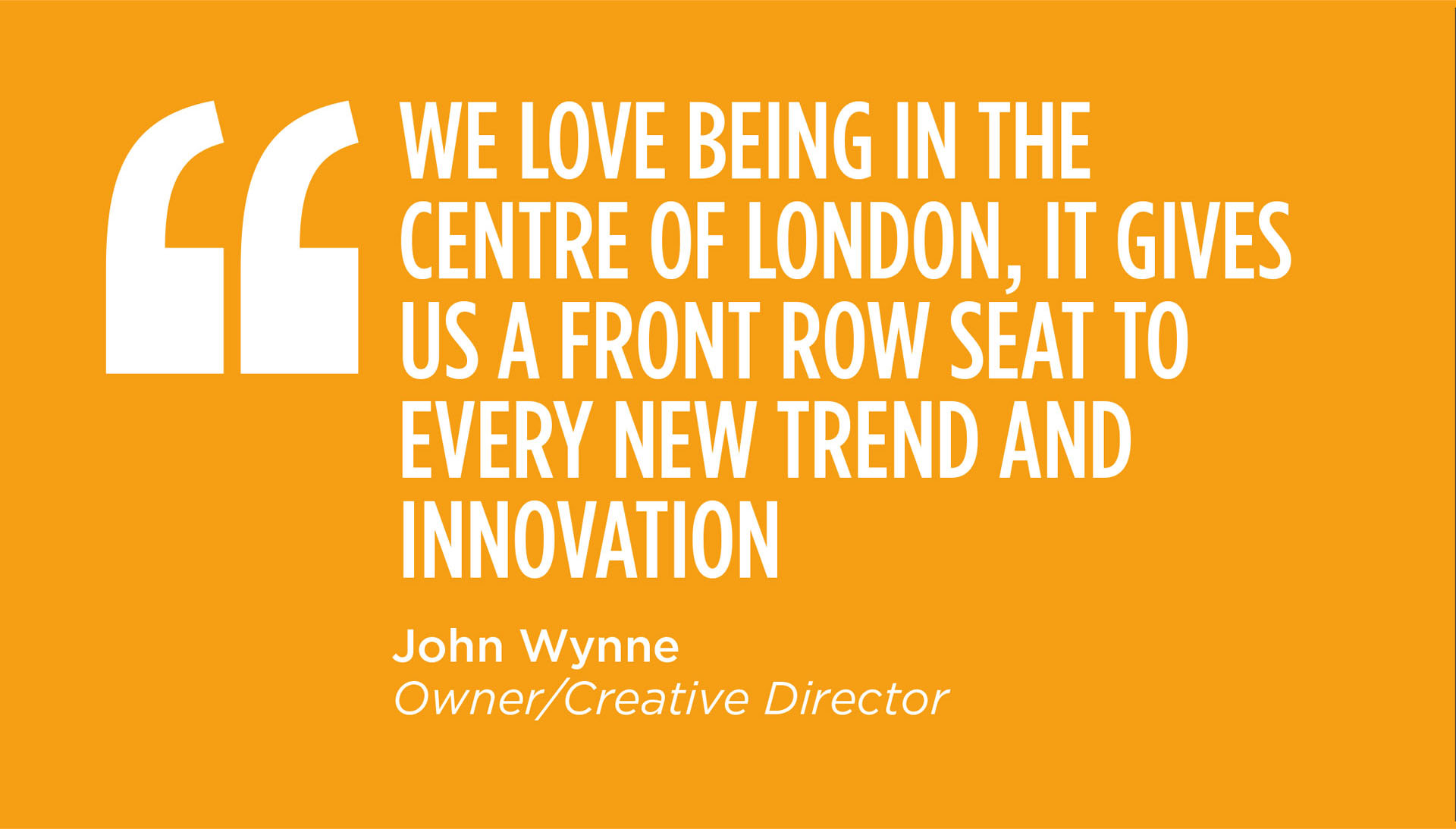 WE LOVE BEING IN THE CENTRE OF LONDON, IT GIVES US A FRONT ROW SEAT TO EVERY NEW TREND AND INNOVATION - John Wynne, Owner/Creative Director.