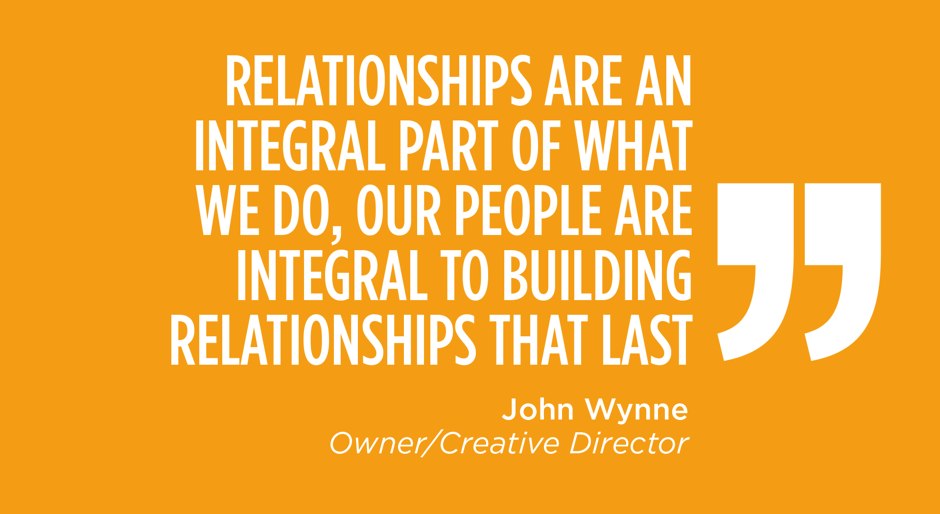 RELATIONSHIPS ARE AN INTEGRAL PART OF WHAT WE DO, OUR PEOPLE ARE INTEGRAL TO BUILDING RELATIONSHIPS THAT LAST - John Wynne, Owner/Creative Director