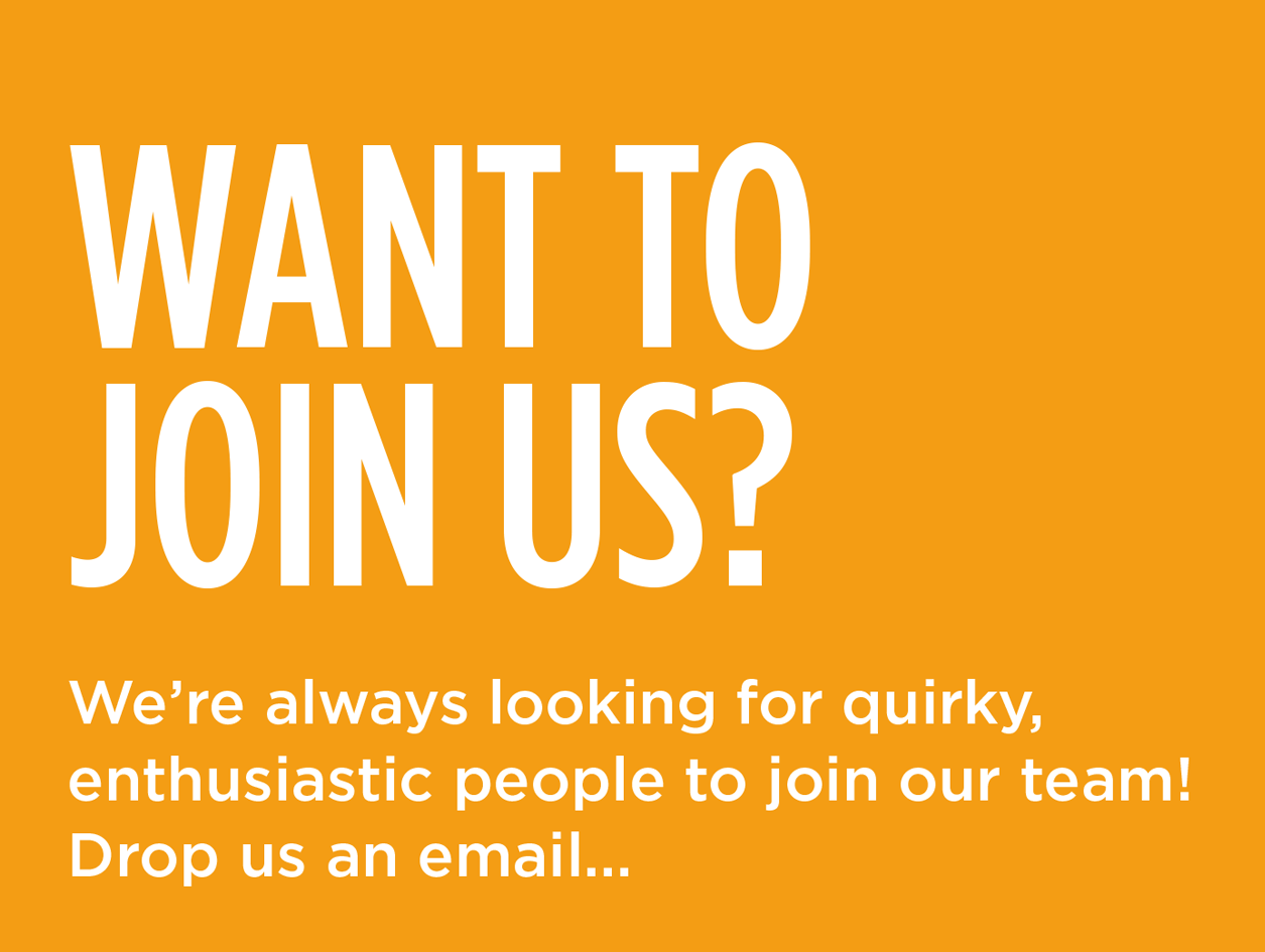 WANT TO JOIN US? We're always looking for quirky, enthusiastic people to join our team! Drop us an email...