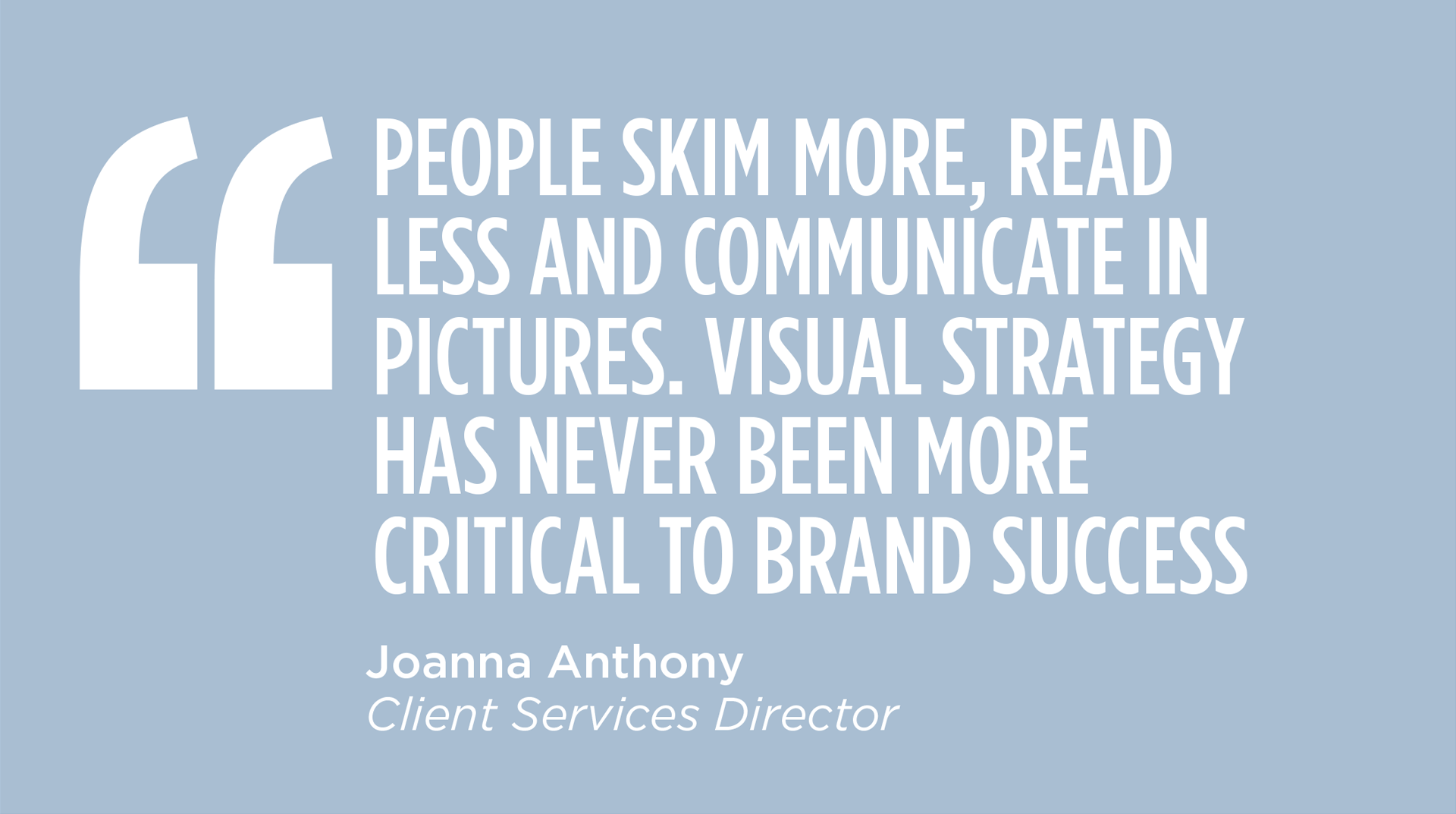 PEOPLE SKIM MORE, READ LESS AND COMMUNICATE IN PICTURES. VISUAL STRATEGY HAS NEVER BEEN MORE CRITICAL TO BRAND SUCCESS - Joanna Anthony, Client Services Director