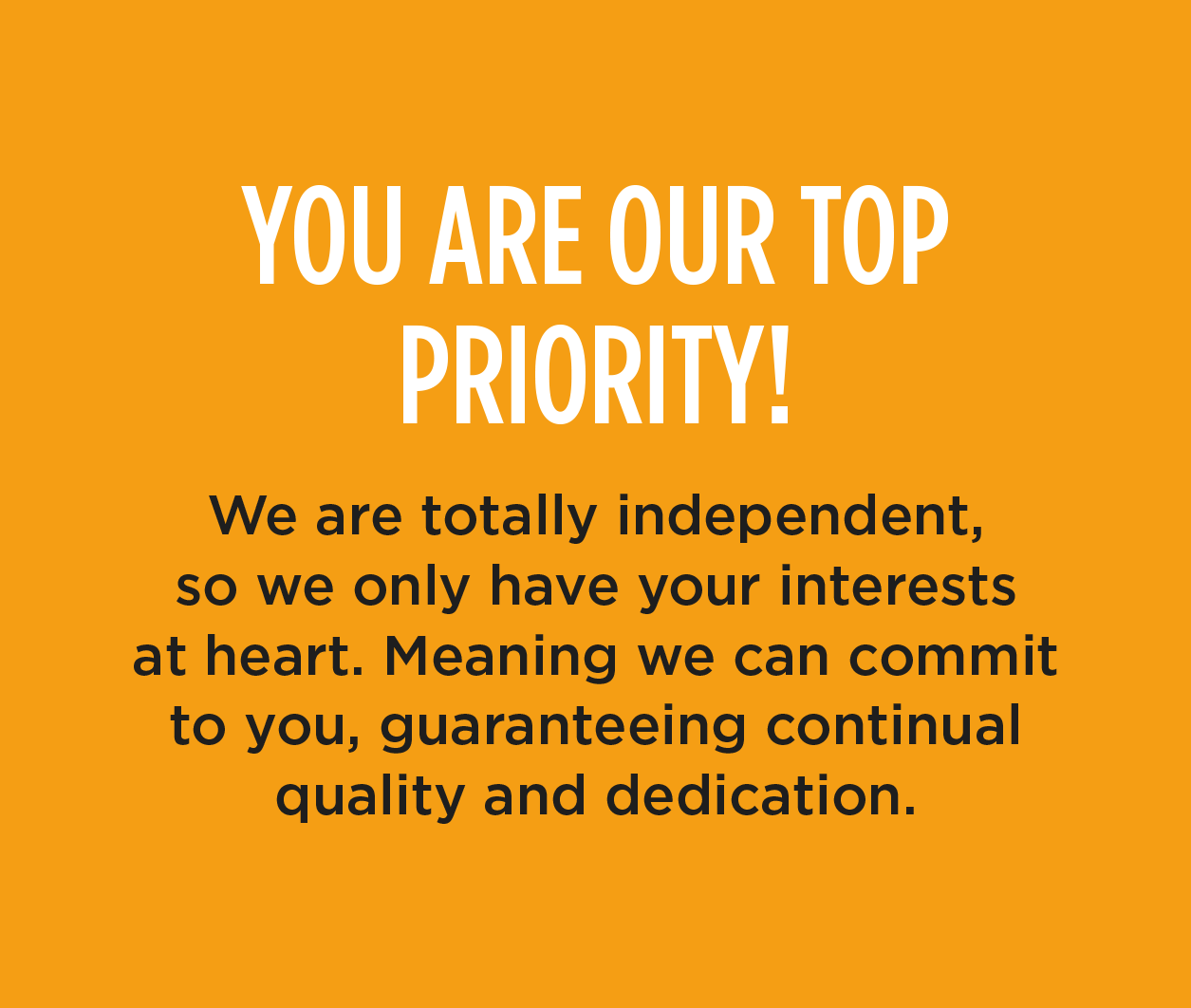 YOU ARE OUR TOP PRIORITY! - We are totally independent, so we only have your interests at heart. Meaning we can commit to you, guaranteeing continual quality and dedication.