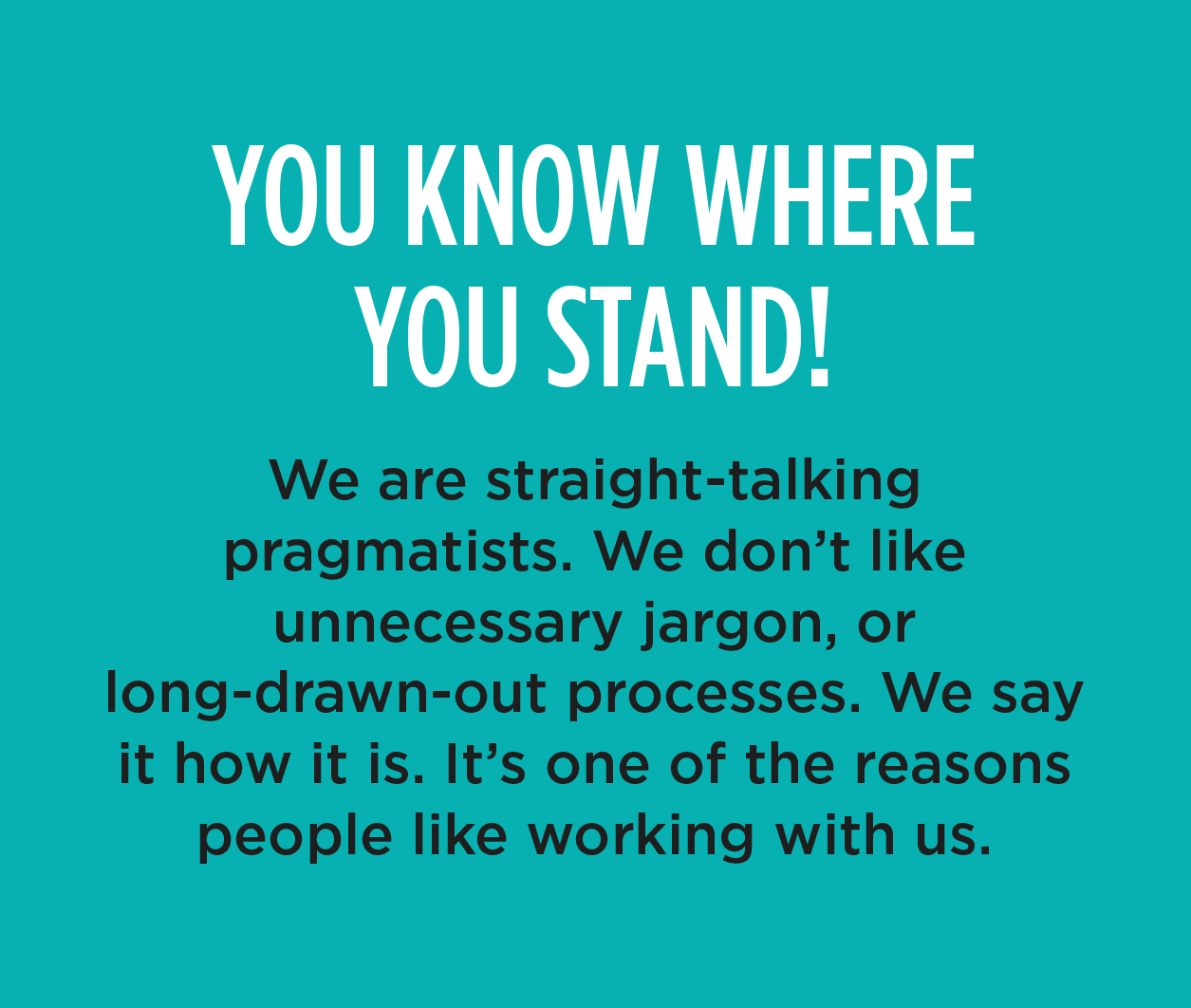 YOU KNOW WHERE YOU STAND! - We are straight-talking pragmatists. We don't like unnecessary jargon, or long-drawn-out processes. We say it how it is. It's one of the reasons people like working with us.