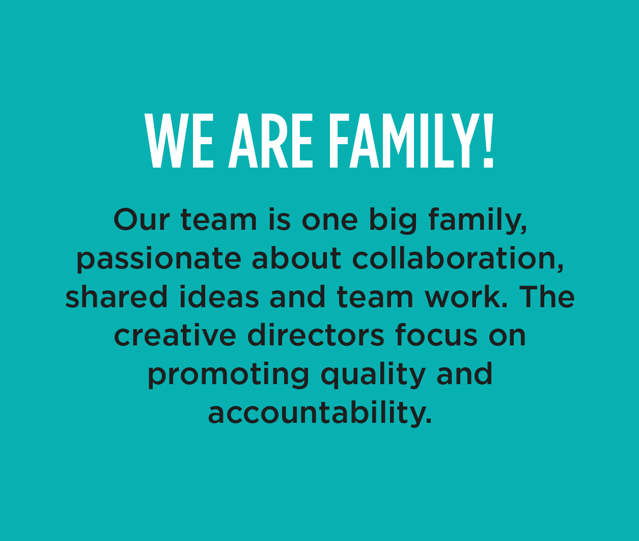 WE ARE FAMILY! - Our team is one big family, passionate about collaboration, shared ideas and team work. The creative directors focus on promoting quality and accountability.