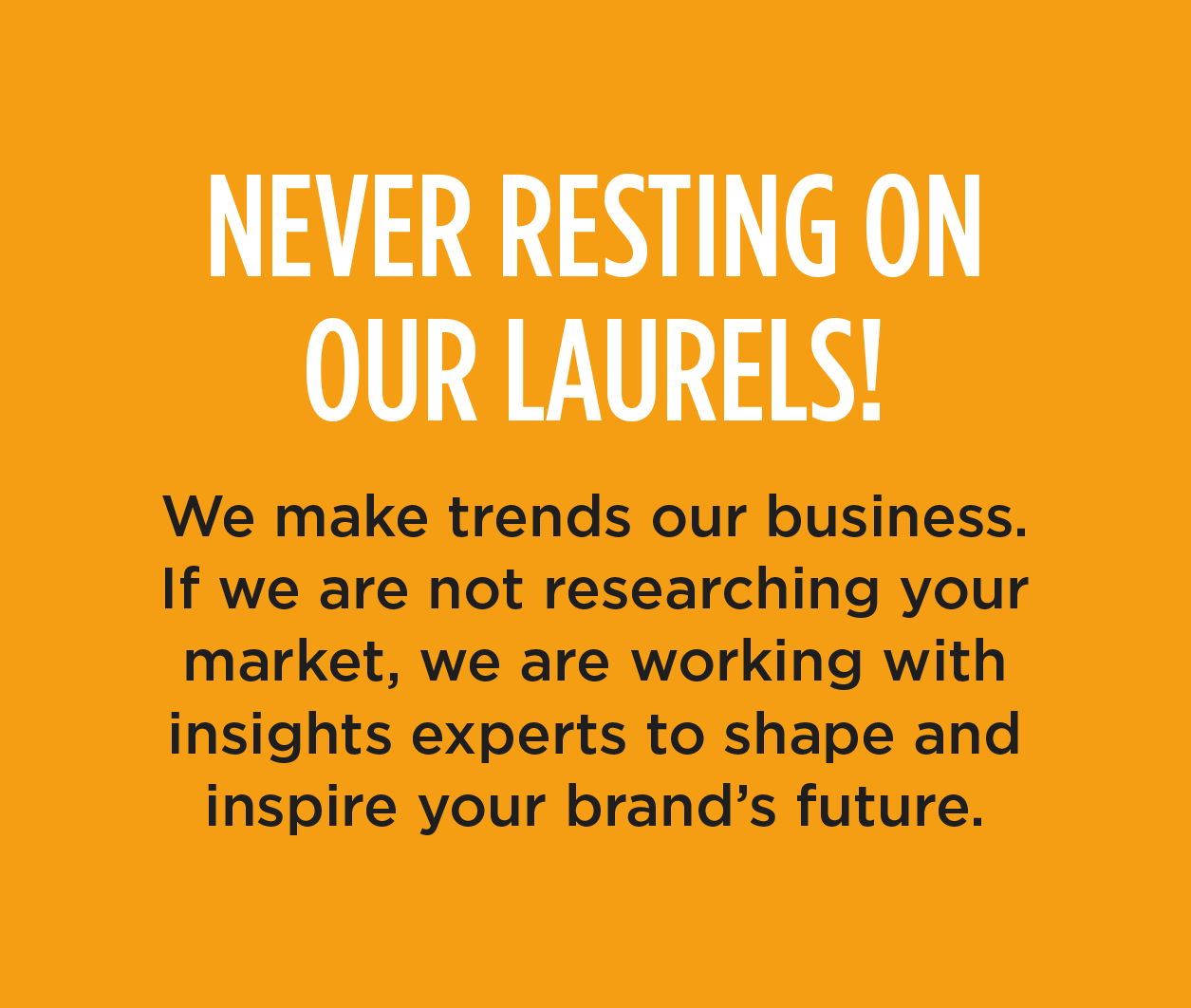 NEVER RESTING ON OUR LAURELS! - We make trends our business. If we are not researching your market, we are working with insights experts to shape and inspire your brand's future.