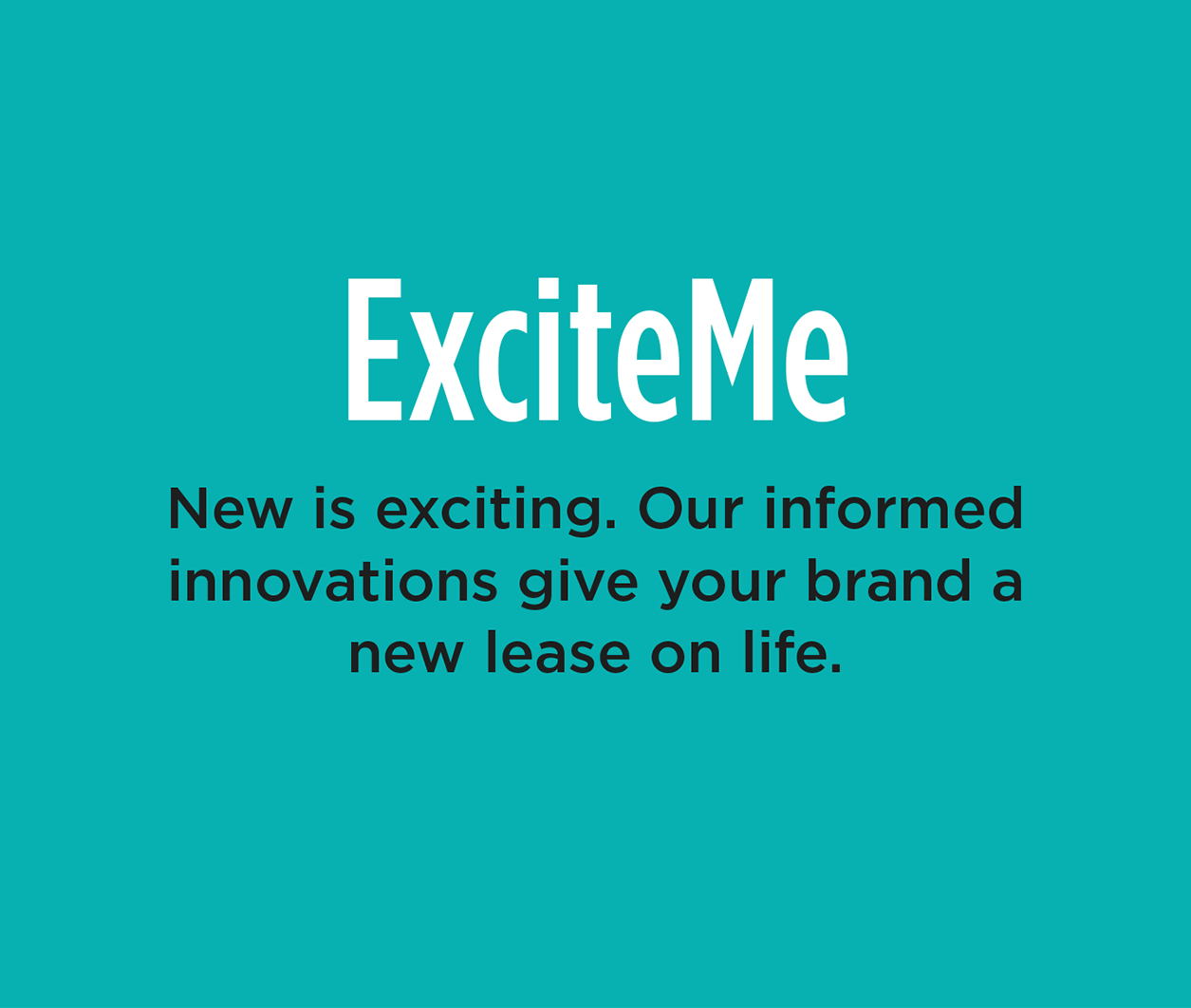 ExciteMe - New is exciting. Our informed innovations give your brand a new lease on life.
