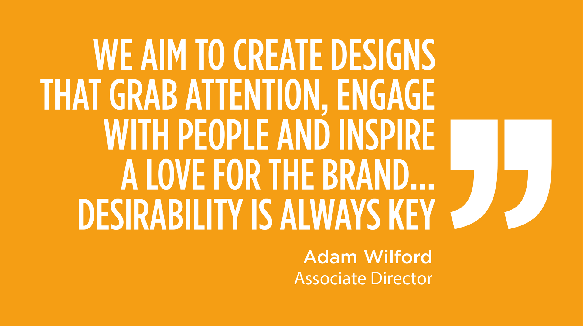 WE AIM TO CREATE DESIGNS THAT GRAB ATTENTION, ENGAGE WITH PEOPLE AND INSPIRE A LOVE FOR THE BRAND... DESIRABILITY IS ALWAYS KEY - Adam Wilford, Associate Director