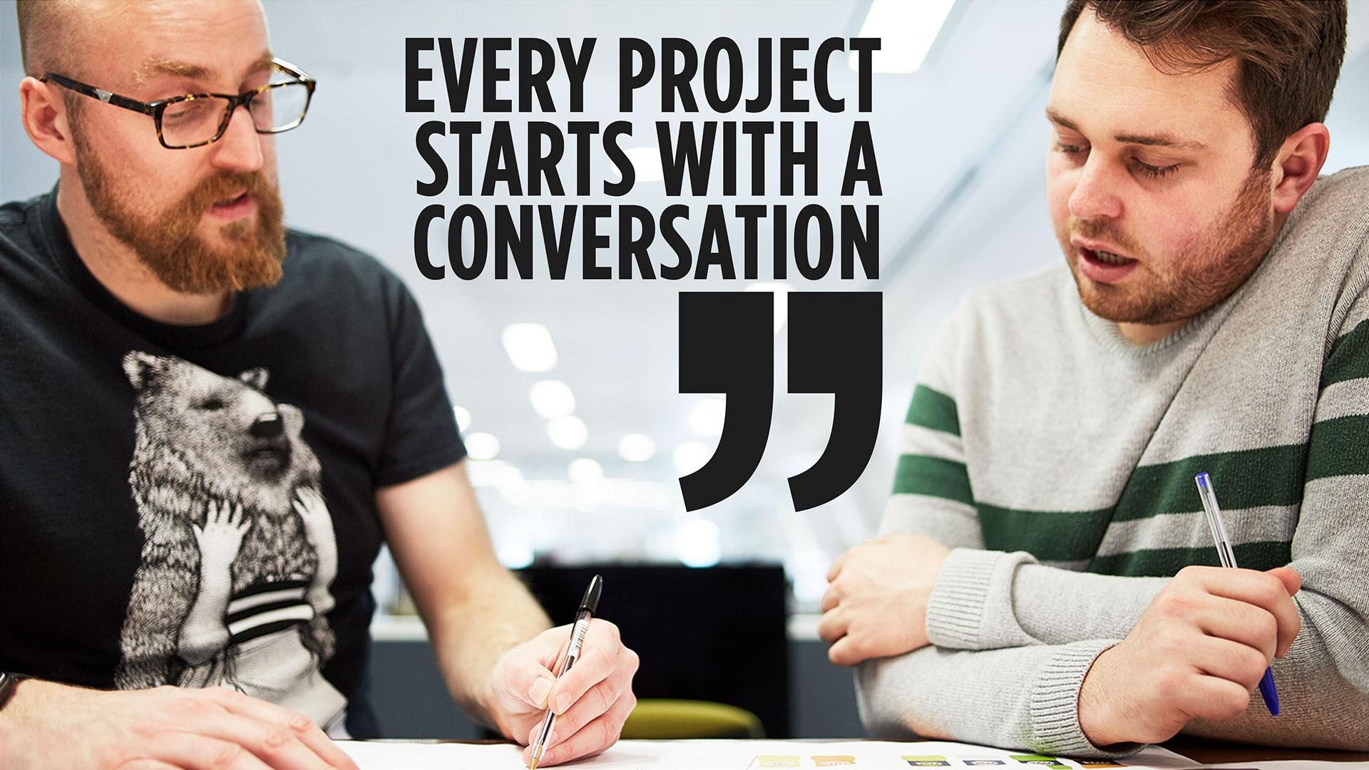 EVERY PROJECT STARTS WITH A CONVERSATION